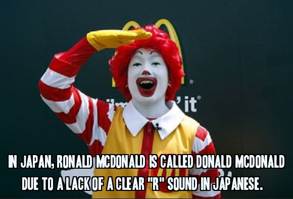 In Japan, Ronald McDonald is called Donald McDonald due to a lack of a clear 'r' sound in Japanese.
