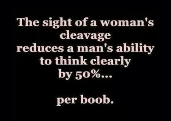 A Man's ability to think clearly is greatly reduced by the sight of cleavage.