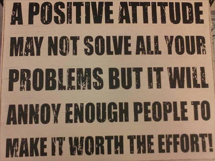 A positive attitude may not solve all your problems.