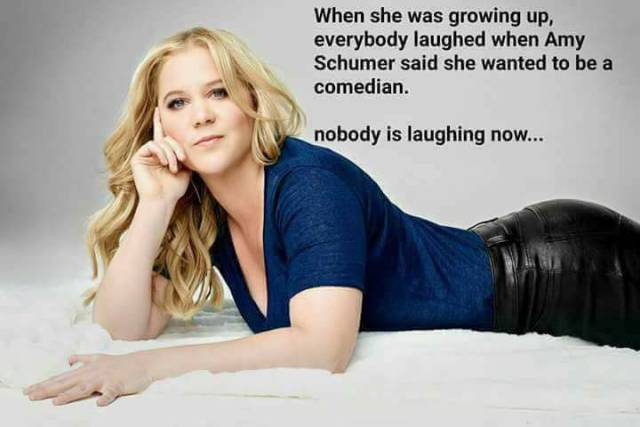 Everybody laughed at Amy Schumer when she said she wanted to be a comedian.