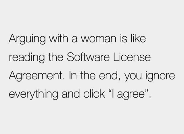 Arguing with a woman is like reading the Software License Agreement.