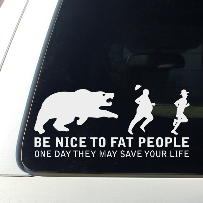 Be nice to fat people. One day they may save your life.