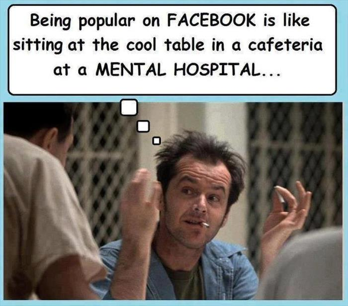 Being popular on Facebook is like sitting at the 'cool' table in a mental hospital.