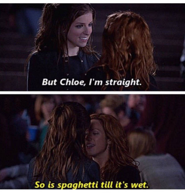 But Chloe, I'm straight. So is spaghetti till it's wet.