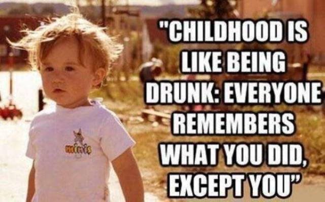 Childhood is like being drunk.