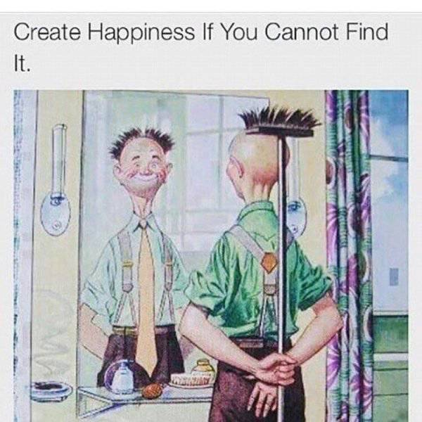 Create happiness if you cannot find it.