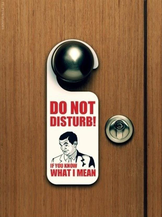 Do Not disturb! You know what I mean?