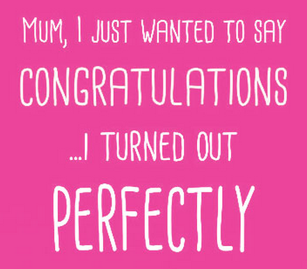 Don't forget to congratulate your Mom since you turned out perfectly.