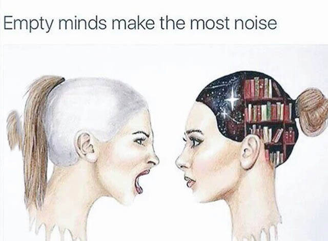 Empty minds make the most noise.