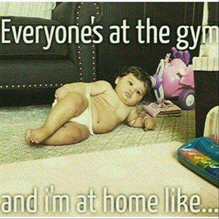 Everyone's at the gym and I'm at home like...