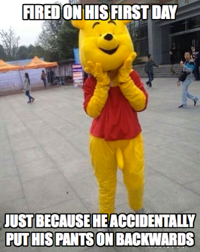 Fired on the first day of the job for accidentally putting the pants on backwards while dressing up as Winnie the Pooh.