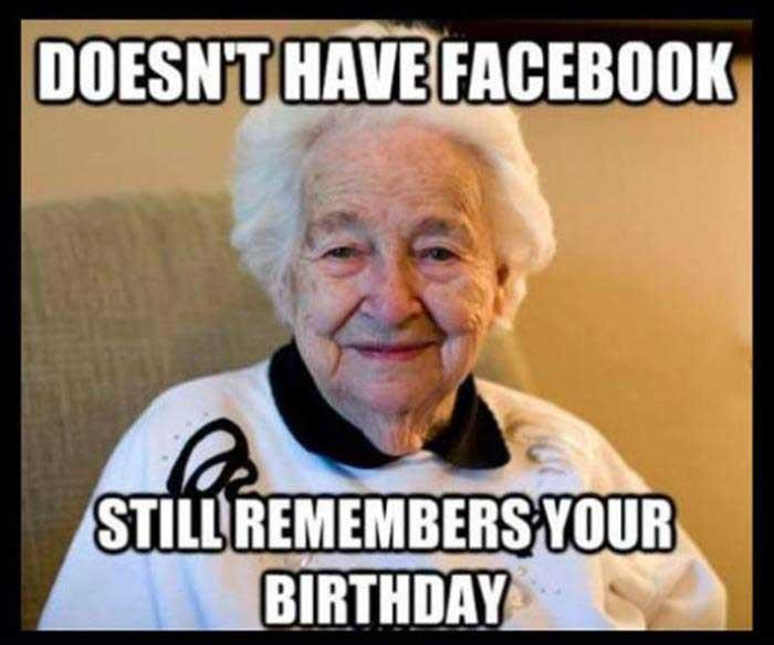 Grandma doesn't need Facebook to remind her it's your birthday.