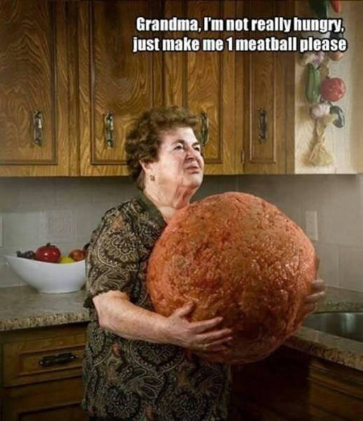 Grandma, I'm not really hungry. Just make me one meatball please.