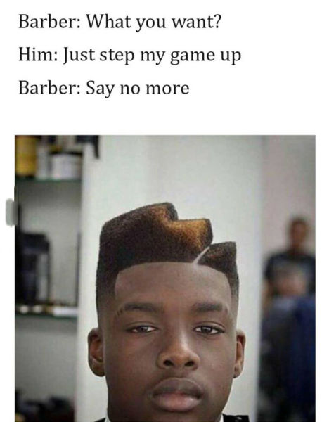 Guy told the barber he wanted to step his game up.