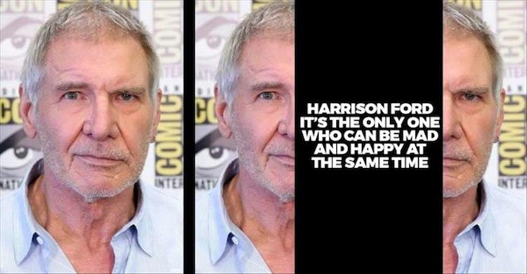 Harrison Ford is the only one who can be happy and mad at the same time.
