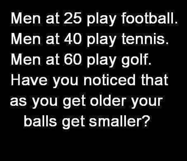 Have you noticed that as you get older your balls get smaller?