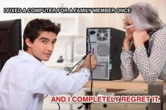 I fixed a computer for a family member once.