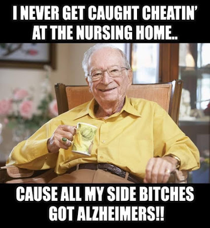 I never get caught cheatin' at the nursing home.