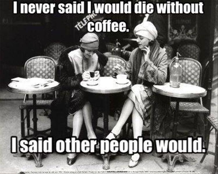 I never said I would die without coffee.