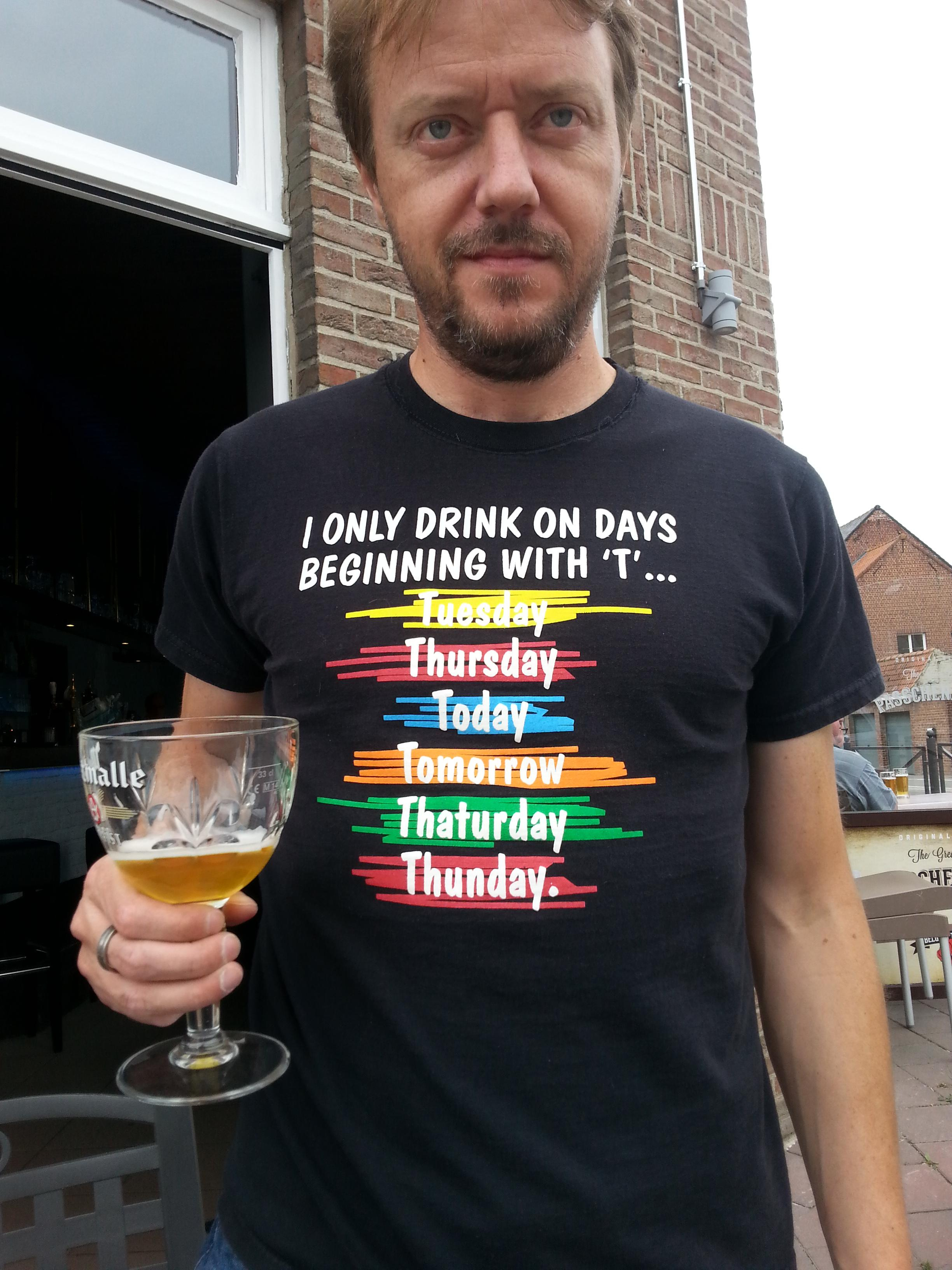 "I only drink on days beginning with the letter ""T""."