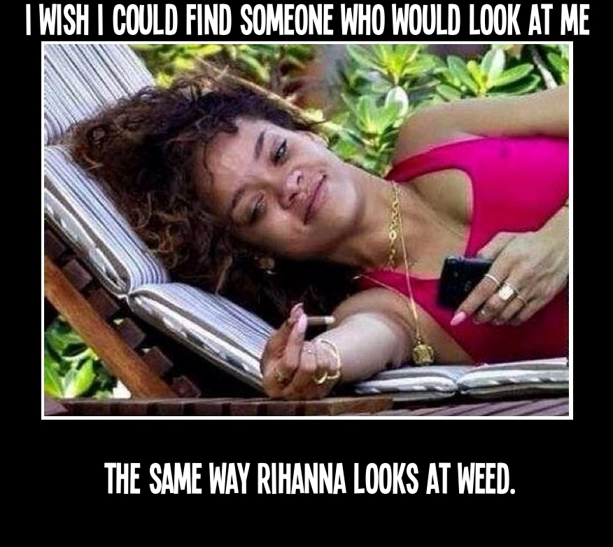 I wish I could find someone who would look at me the same way Rihanna looks at weed.