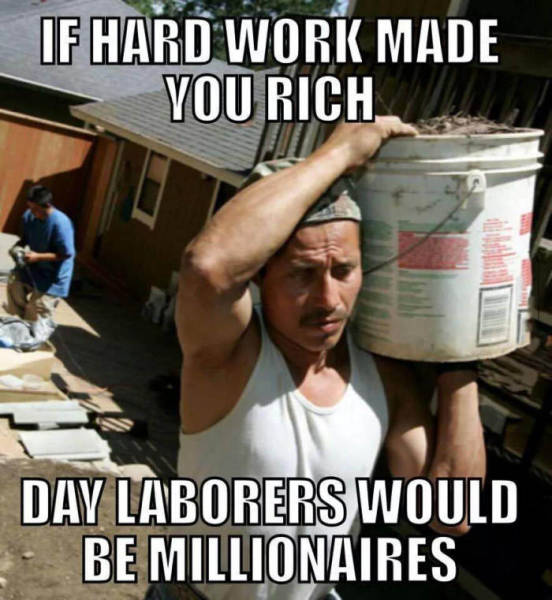 If hard work made you rich.