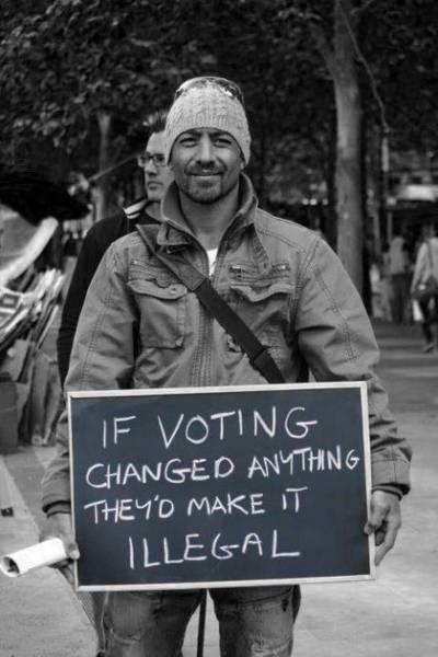 If voting changed anything they'd make it illegal.