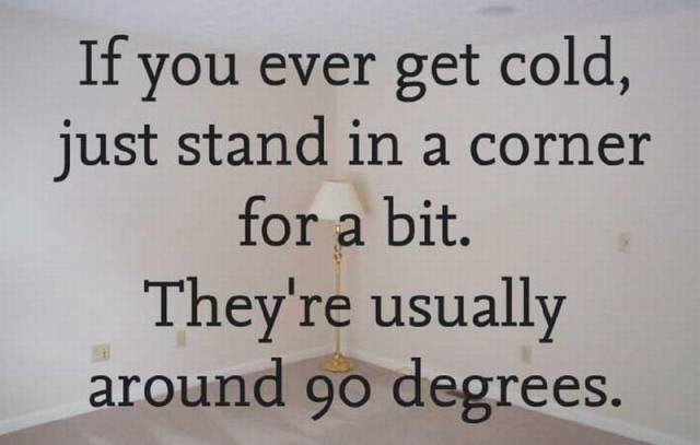 If you ever get cold, just stand in a corner.