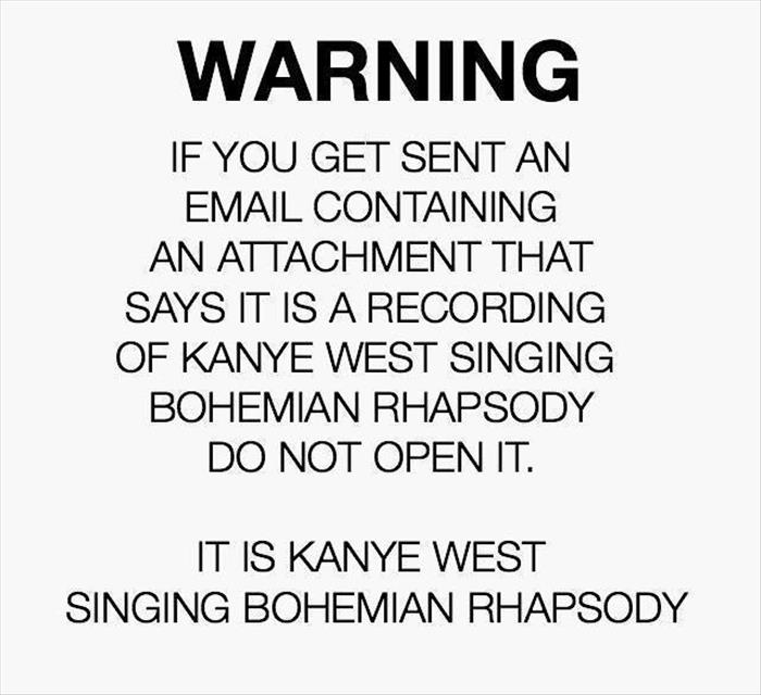 If you get an email with an attachment saying it is Kanye West singing Bohemian Rhapsody do NOT open it.