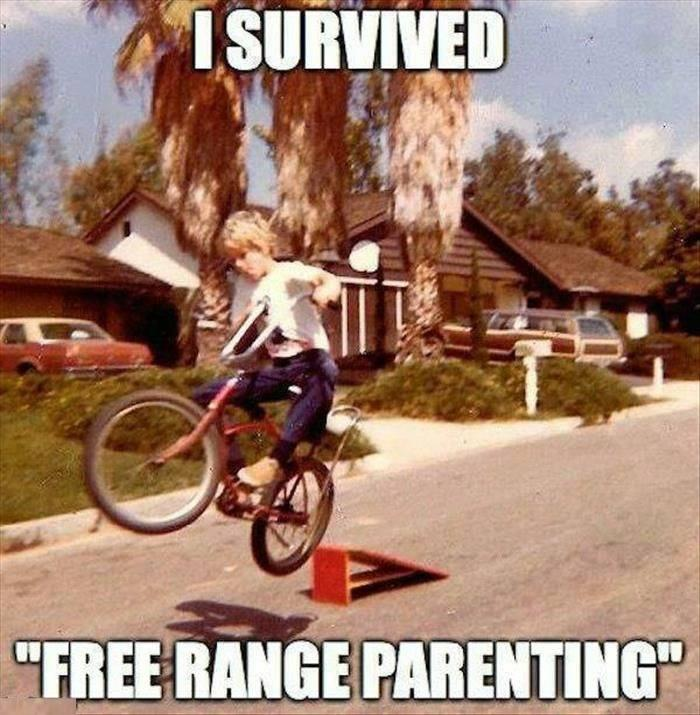 If you survived free range parenting, you are a real bad ass by today's standards.