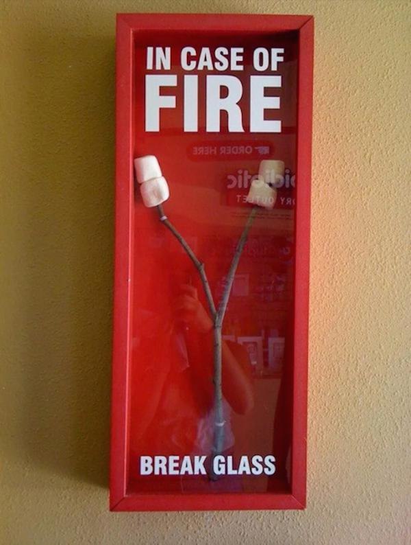In case of fire break glass and roast some marshmallows.