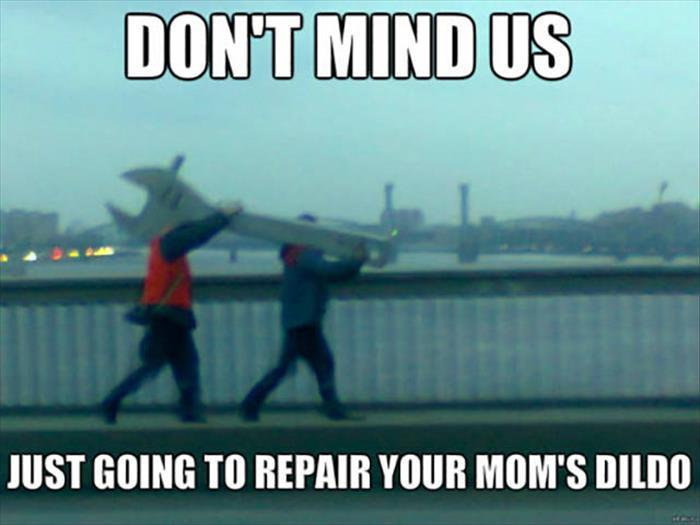 Don't mind us. Just going to repair your moms dildo.