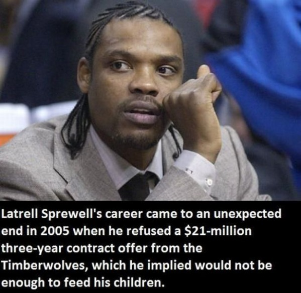 Latrell Sprewell declined a 3 year $21 million dollar contract isn't enough to feed his children.
