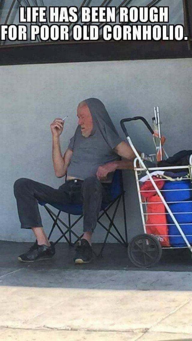 Life has been rough for poor old Cornholio.