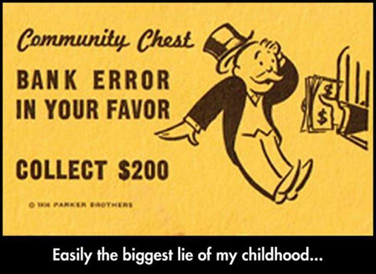 Monopoly's community chest bank error in your favor is easily the biggest lie of my childhood.