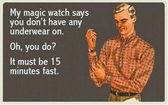 My magic watch says you don't have any underwear on.
