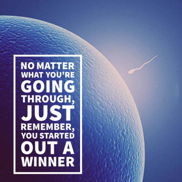 No matter what you're going through, just remember, you started out a winner.