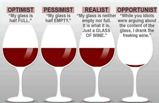 Why argue if the glass is half full or half empty? Just drink the freaking wine.
