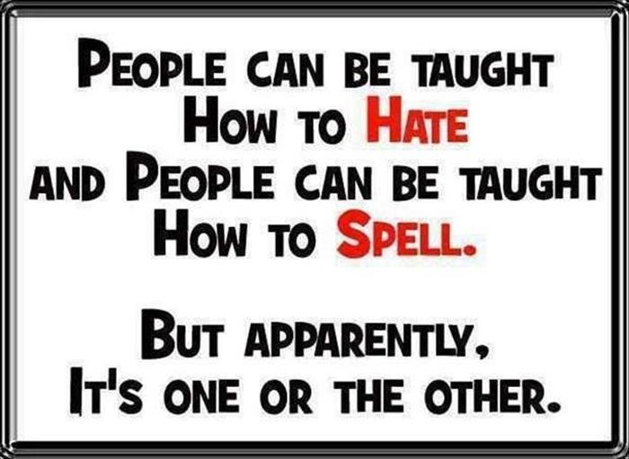 People can be taught how to hate and people can be taught how to spell.