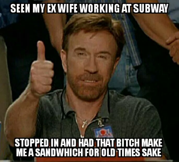 Seen my ex-wife working at Subway.