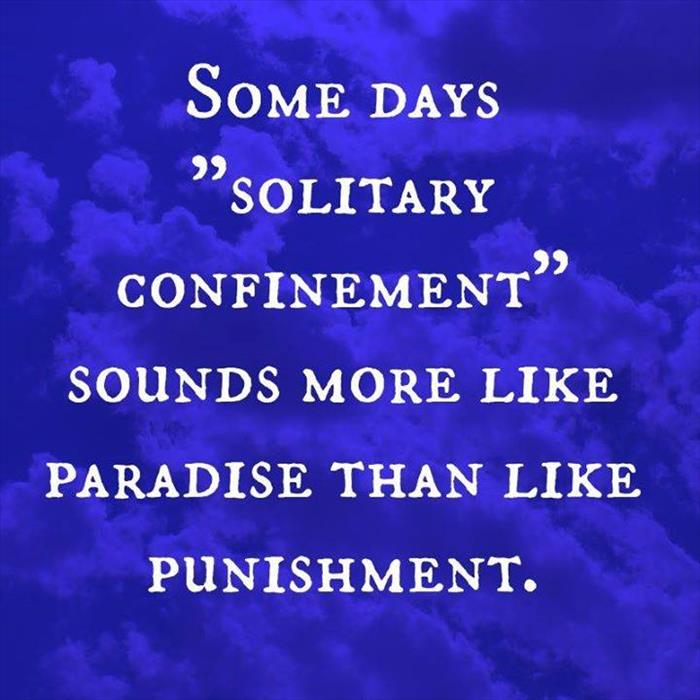 Solitary confinement sounds more like paradise than punishment on some days.