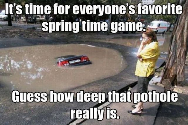 Spring time fun. Guess how deep the pothole is.