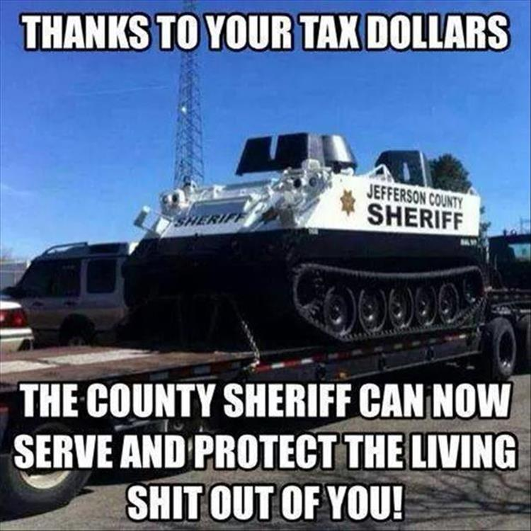 Thanks to your tax dollars, the sheriff can now serve and protect the living $hit out of you.