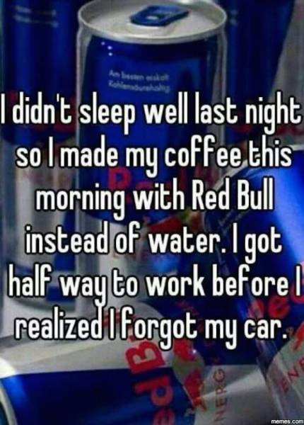 Use Red Bull instead of water when making coffee if you dare.