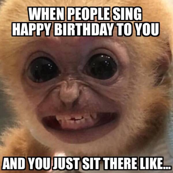 When people sing happy birthday to you.