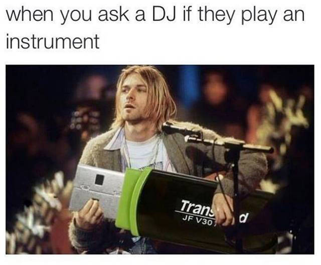 When you ask a DJ if they play an instrument.