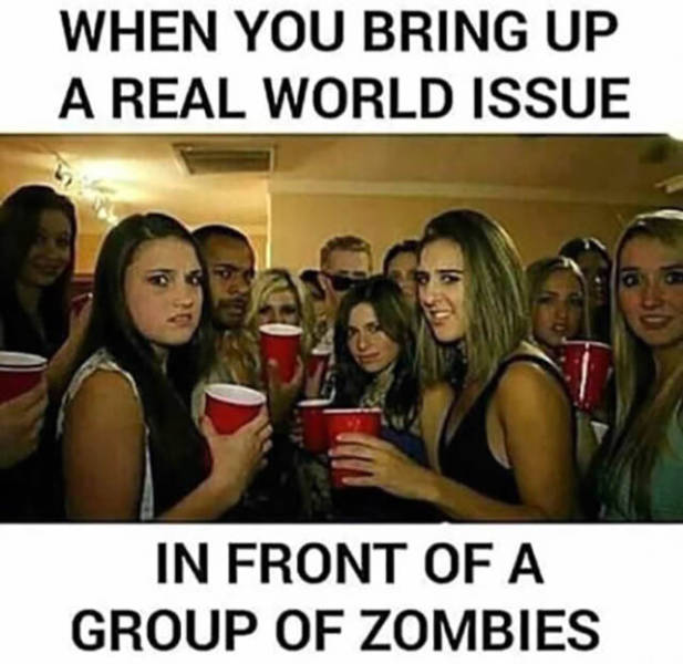 When you bring up a real world issue in front of a group of zombies.
