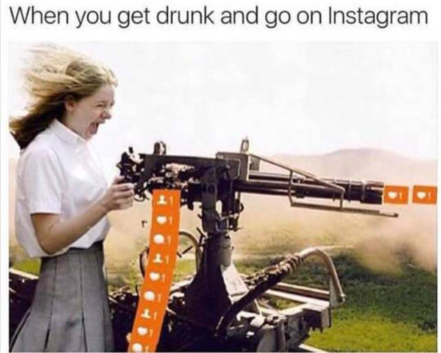 When you get drunk and go on Instagram.