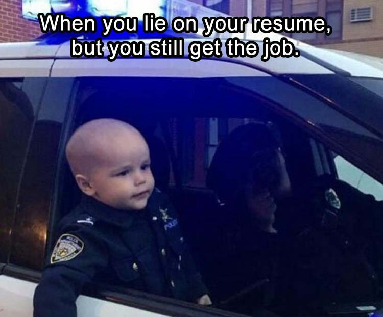 When you lie on your resume, but you still get the job.