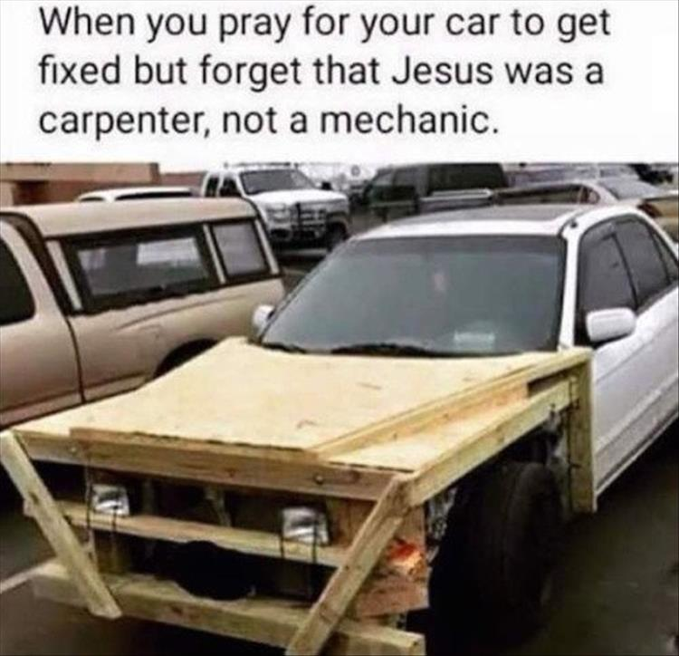 When you pray for your car to get fixed but forget Jesus was a carpenter, not a mechanic.